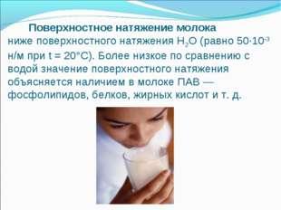 Поверхностное натяжение молока ниже поверхностного натяжения Н2О (равно 50·1