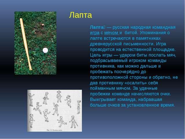 Лапта́— русская народная командная игра с мячом и битой. Упоминания о лапте...