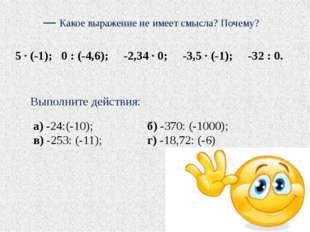 — Какое выражение не имеет смысла? Почему? 5 · (-1); 0 : (-4,6); -2,34 · 0; -