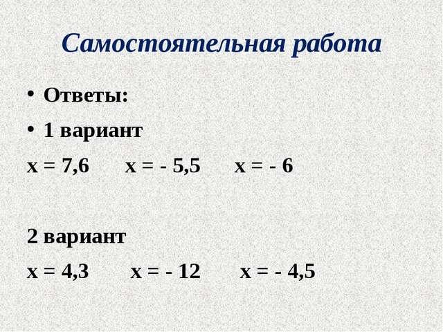 Самостоятельная работа Ответы: 1 вариант х = 7,6 х = - 5,5 х = - 6 2 вариан...