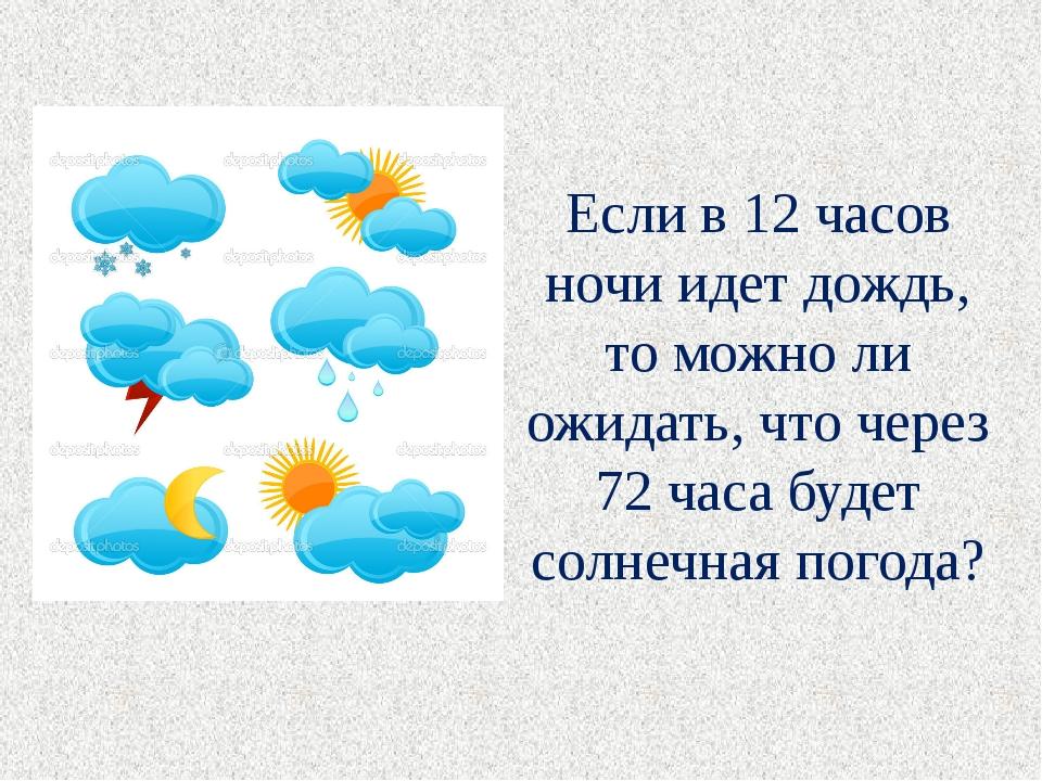 Если в 12 часов ночи идет дождь, то можно ли ожидать, что через 72 часа будет...
