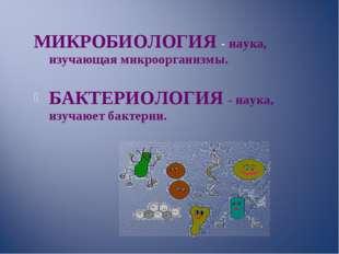 МИКРОБИОЛОГИЯ - наука, изучающая микроорганизмы. БАКТЕРИОЛОГИЯ - наука, изуч