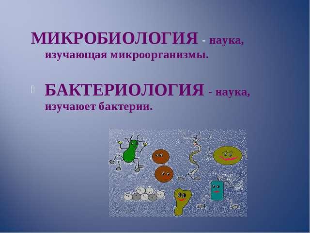 МИКРОБИОЛОГИЯ - наука, изучающая микроорганизмы. БАКТЕРИОЛОГИЯ - наука, изуч...