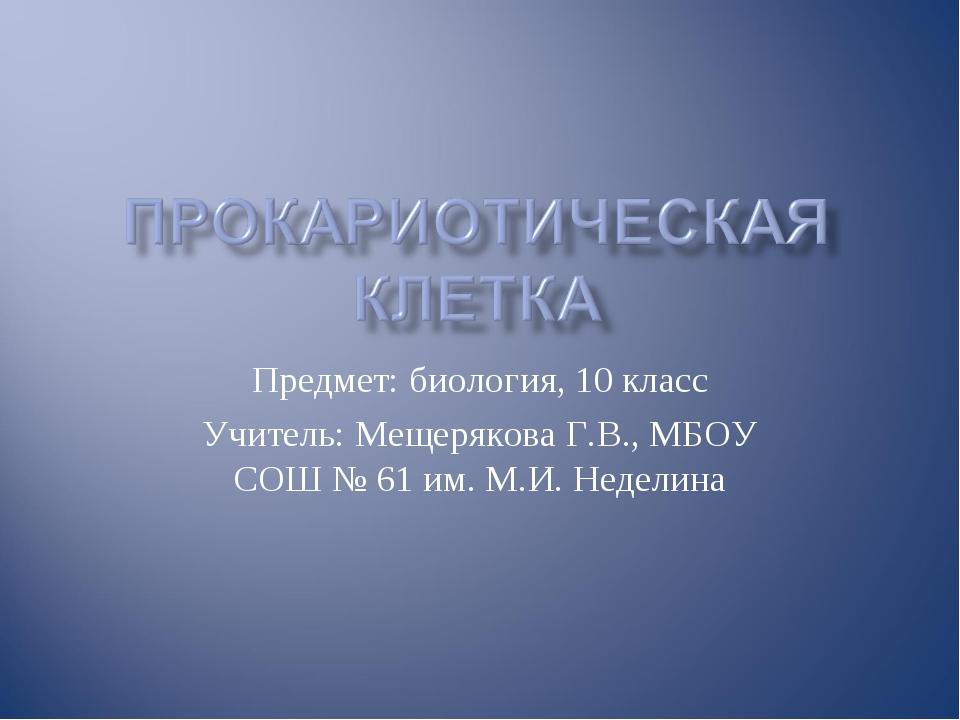 Предмет: биология, 10 класс Учитель: Мещерякова Г.В., МБОУ СОШ № 61 им. М.И....