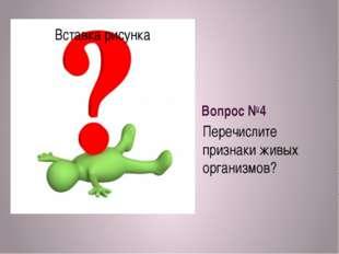 Вопрос №4 Перечислите признаки живых организмов?