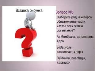 Вопрос №5 Выберите ряд, в котором обязательные части клеток всех живых органи