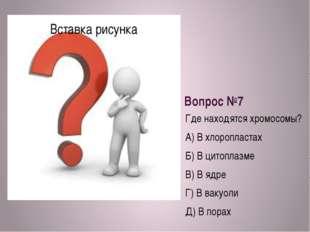 Вопрос №7 Где находятся хромосомы? А) В хлоропластах Б) В цитоплазме В) В ядр