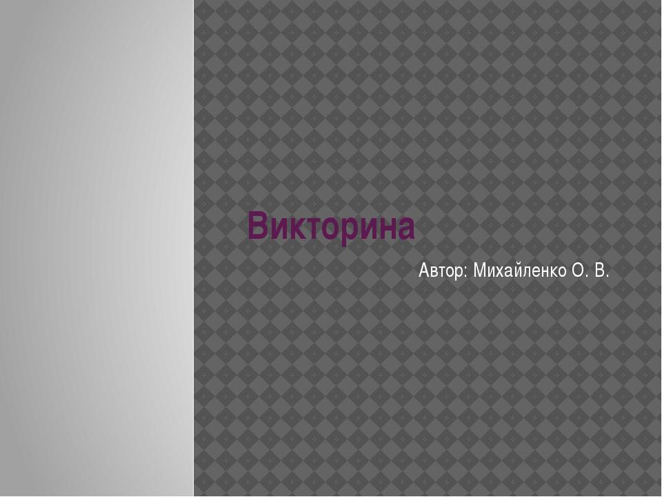 Викторина Автор: Михайленко О. В.