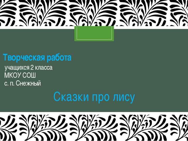 Творческая работа учащихся 2 класса МКОУ СОШ с. п. Снежный Сказки про лису