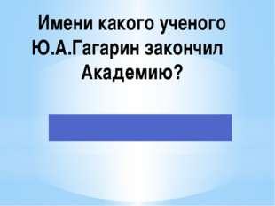 Имени какого ученого Ю.А.Гагарин закончил Академию?
