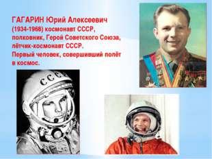 ГАГАРИН Юрий Алексеевич (1934-1968) космонавт СССР, полковник, Герой Советско