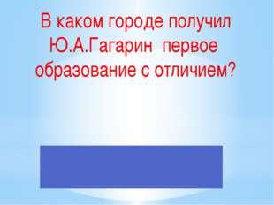 В каком городе получил Ю.А.Гагарин первое образование с отличием?