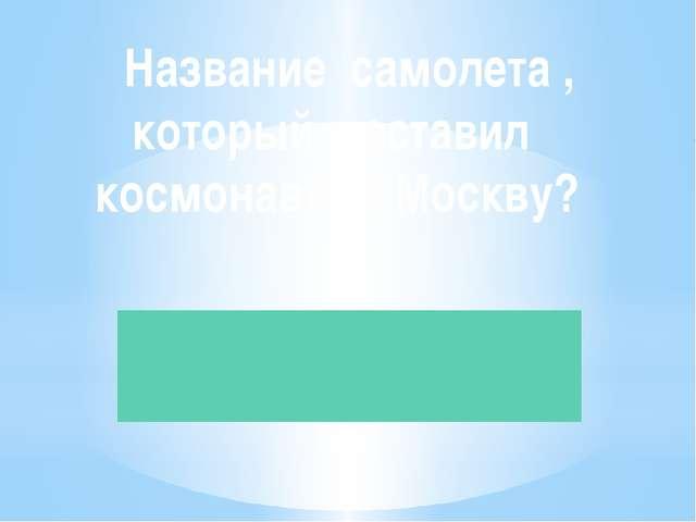 Название самолета , который доставил космонавта в Москву?