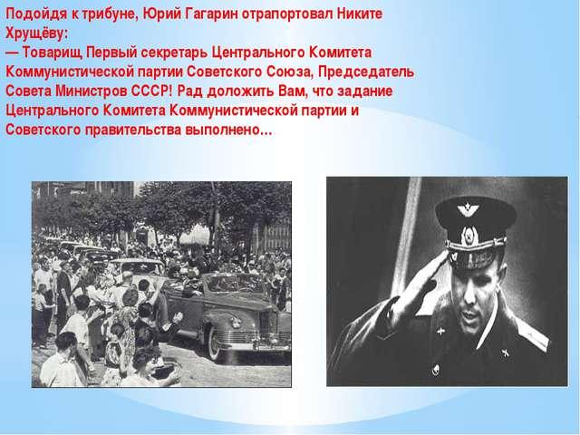 Подойдя к трибуне, Юрий Гагарин отрапортовал Никите Хрущёву: — Товарищ Первый...