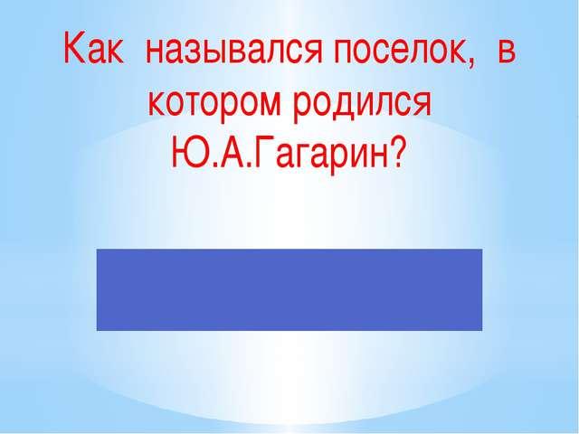 Как назывался поселок, в котором родился Ю.А.Гагарин?