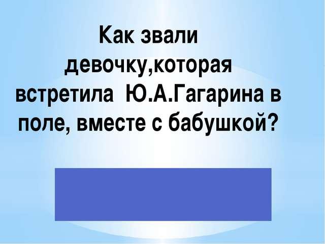 Как звали девочку,которая встретила Ю.А.Гагарина в поле, вместе с бабушкой?