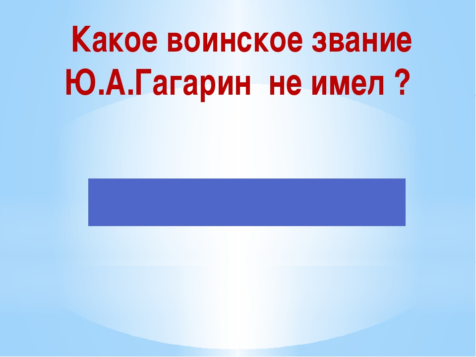 Какое воинское звание Ю.А.Гагарин не имел ?