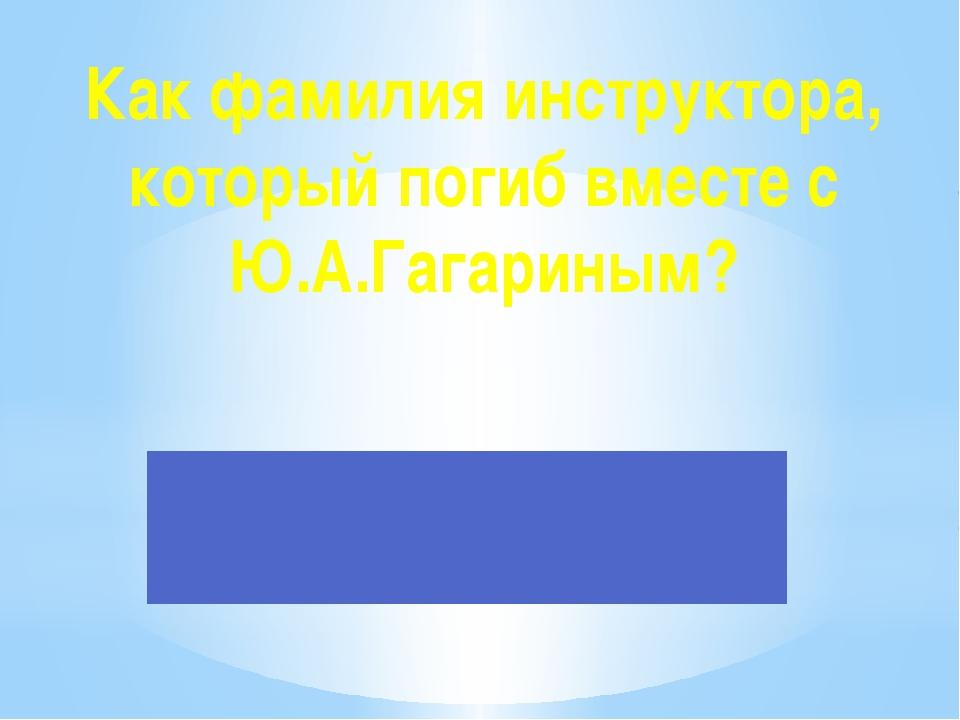 Как фамилия инструктора, который погиб вместе с Ю.А.Гагариным?