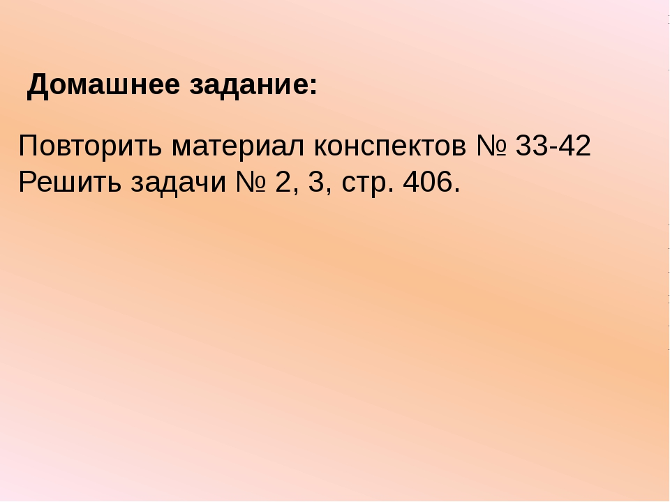 Повторить материал конспектов № 33-42 Решить задачи № 2, 3, стр. 406. Домашне...