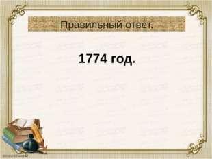 Правильный ответ. 1774 год.
