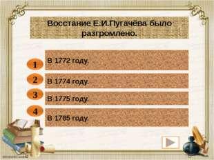 В 1772 году. 1 Восстание Е.И.Пугачёва было разгромлено. В 1774 году. В 1775 г