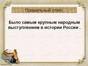 Правильный ответ. Было самым крупным народным выступлением в истории России .