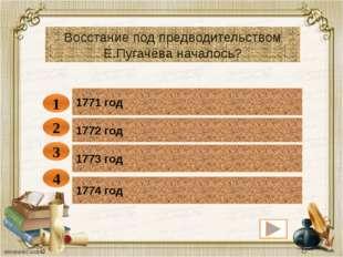 1771 год 1 Восстание под предводительством Е.Пугачёва началось? 1772 год 1773
