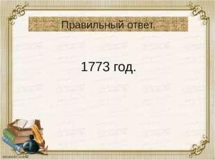 Правильный ответ. 1773 год.