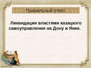 Правильный ответ. Ликвидация властями казацкого самоуправления на Дону и Яике.