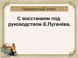 Правильный ответ. С восстанием под руководством Е.Пугачёва.