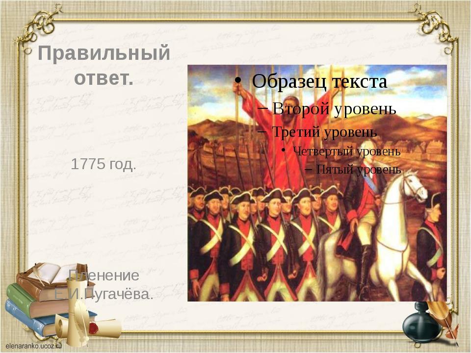 Правильный ответ. 1775 год. Пленение Е.И.Пугачёва.