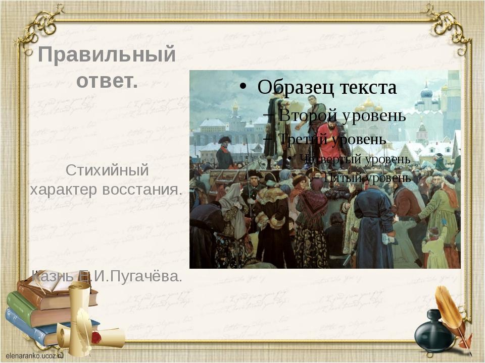 Правильный ответ. Стихийный характер восстания. Казнь Е.И.Пугачёва.