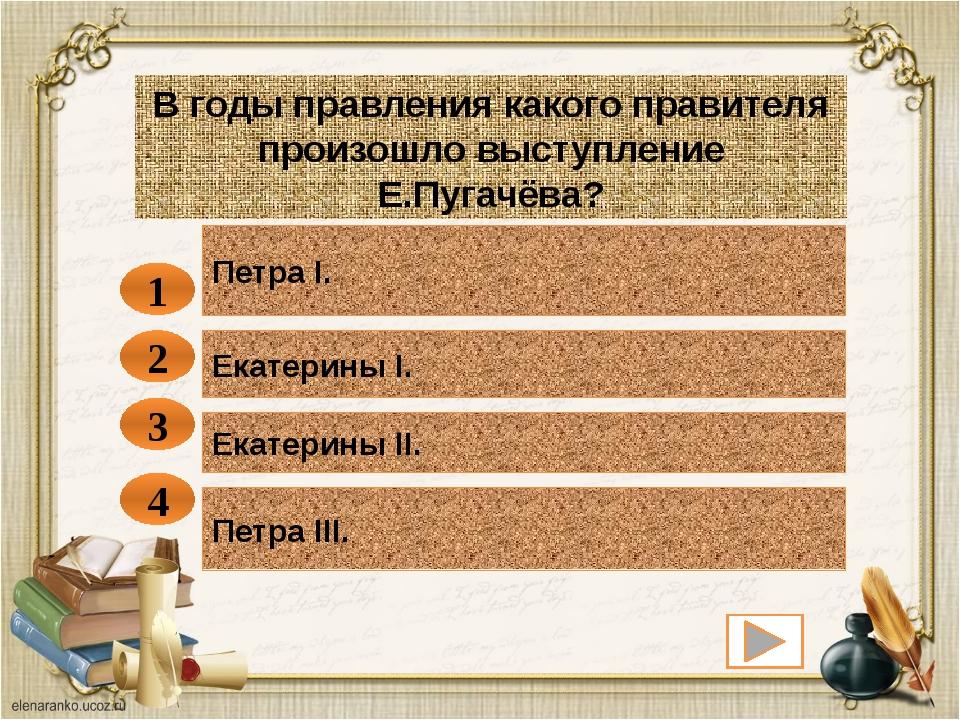 Петра I. 1 В годы правления какого правителя произошло выступление Е.Пугачёва...