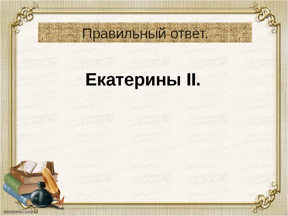 Правильный ответ. Екатерины II.