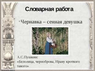 Словарная работа Чернавка – сенная девушка А.С.Пушкин: «Белолица, черноброва,