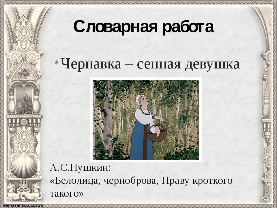Словарная работа Чернавка – сенная девушка А.С.Пушкин: «Белолица, черноброва,...