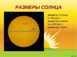 РАЗМЕРЫ СОЛНЦА Диаметр Солнца в 109 раз > диаметра Земли и в 400 раз > диамет