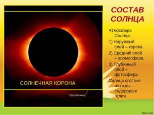 СОСТАВ СОЛНЦА Атмосфера Солнца: 1) Наружный слой – корона. 2) Средний слой –