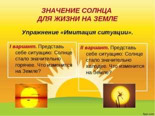ЗНАЧЕНИЕ СОЛНЦА ДЛЯ ЖИЗНИ НА ЗЕМЛЕ I вариант. Представь себе ситуацию: Солнце