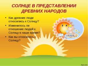 СОЛНЦЕ В ПРЕДСТАВЛЕНИИ ДРЕВНИХ НАРОДОВ Как древние люди относились к Солнцу?