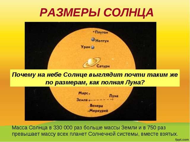 РАЗМЕРЫ СОЛНЦА Масса Солнца в 330 000 раз больше массы Земли и в 750 раз прев...