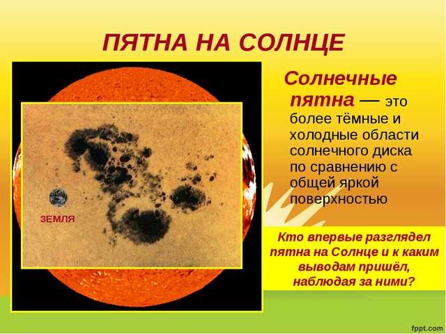 ПЯТНА НА СОЛНЦЕ Солнечные пятна— это более тёмные и холодные области солнечн...