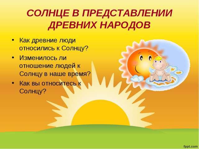 СОЛНЦЕ В ПРЕДСТАВЛЕНИИ ДРЕВНИХ НАРОДОВ Как древние люди относились к Солнцу?...