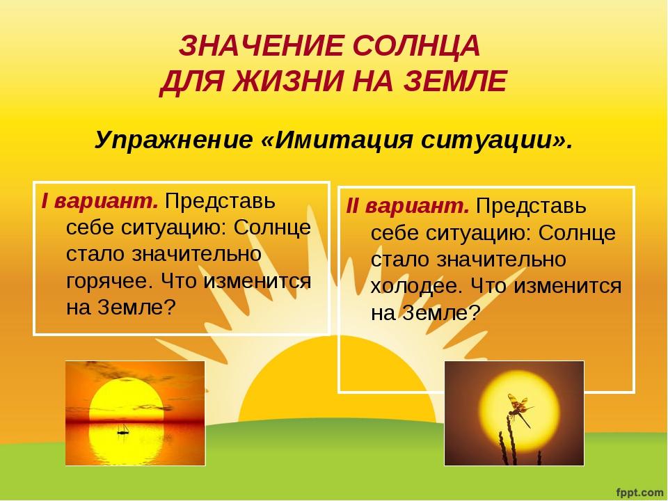 ЗНАЧЕНИЕ СОЛНЦА ДЛЯ ЖИЗНИ НА ЗЕМЛЕ I вариант. Представь себе ситуацию: Солнце...
