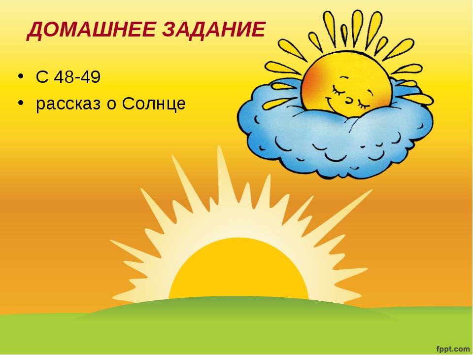 С 48-49 рассказ о Солнце ДОМАШНЕЕ ЗАДАНИЕ