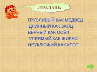 «ЕРАЛАШ» ТРУСЛИВЫЙ КАК МЕДВЕД ДЛИННЫЙ КАК ЗАЯЦ ВЕРНЫЙ КАК ОСЁЛ УПРЯМЫЙ КАК ЖИ