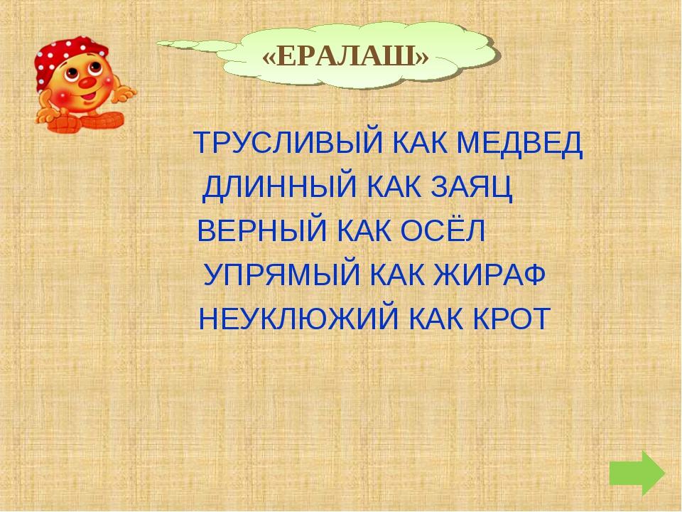 «ЕРАЛАШ» ТРУСЛИВЫЙ КАК МЕДВЕД ДЛИННЫЙ КАК ЗАЯЦ ВЕРНЫЙ КАК ОСЁЛ УПРЯМЫЙ КАК ЖИ...