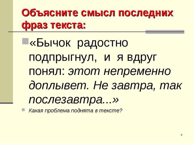 * Объясните смысл последних фраз текста: «Бычок радостно подпрыгнул, и я вдру...