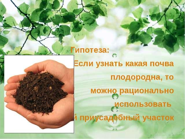 Гипотеза: Если узнать какая почва плодородна, то можно рационально использов...