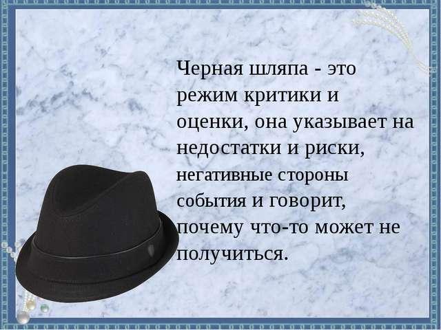 Черная шляпа - это режим критики и оценки, она указывает на недостатки и риск...
